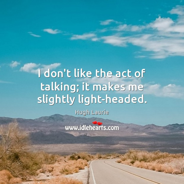Image, I don't like the act of talking; it makes me slightly light-headed.