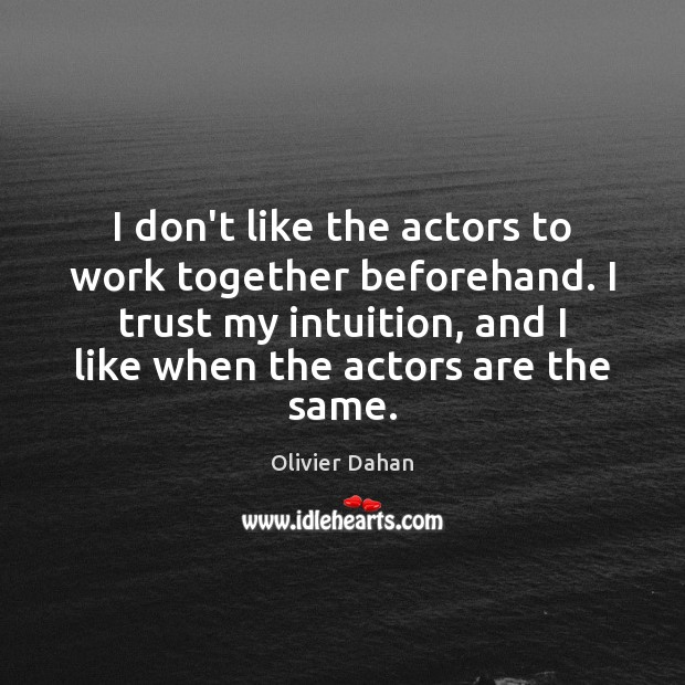 I don't like the actors to work together beforehand. I trust my Image