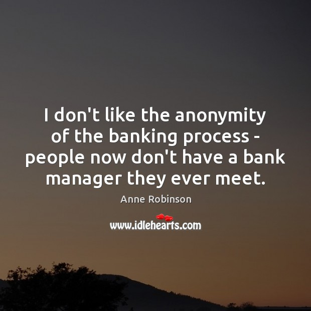 I don't like the anonymity of the banking process – people now Image