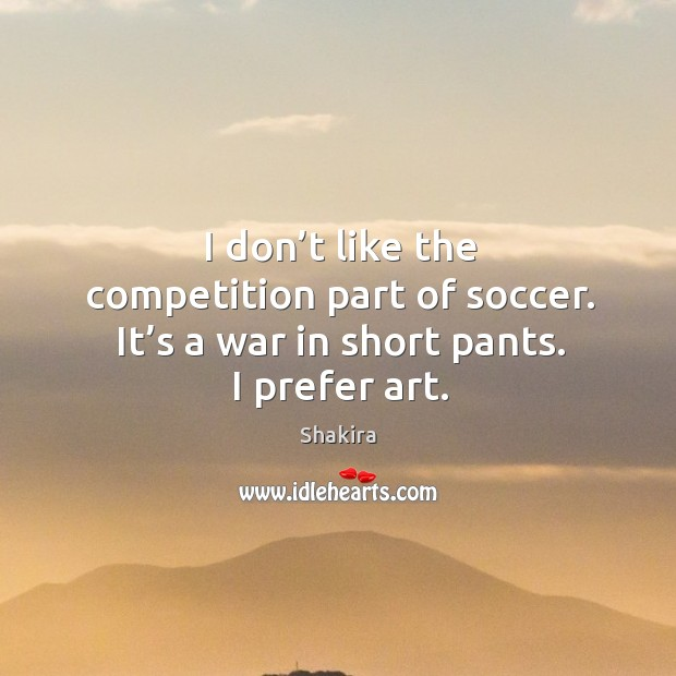 I don't like the competition part of soccer. It's a war in short pants. I prefer art. Shakira Picture Quote