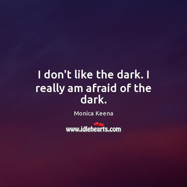 Image, I don't like the dark. I really am afraid of the dark.
