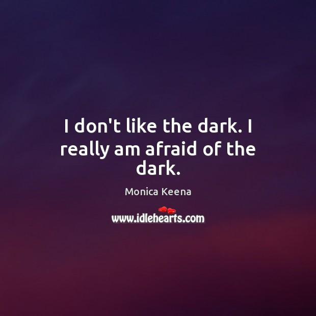 I don't like the dark. I really am afraid of the dark. Image