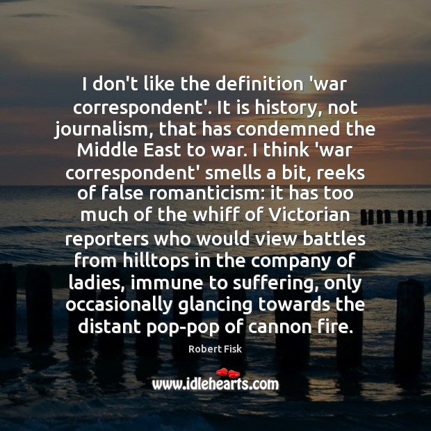 I don't like the definition 'war correspondent'. It is history, not journalism, Image