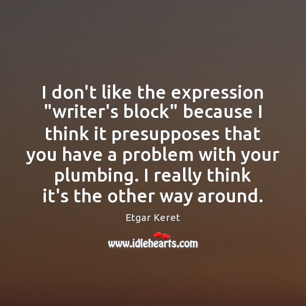 """I don't like the expression """"writer's block"""" because I think it presupposes Etgar Keret Picture Quote"""