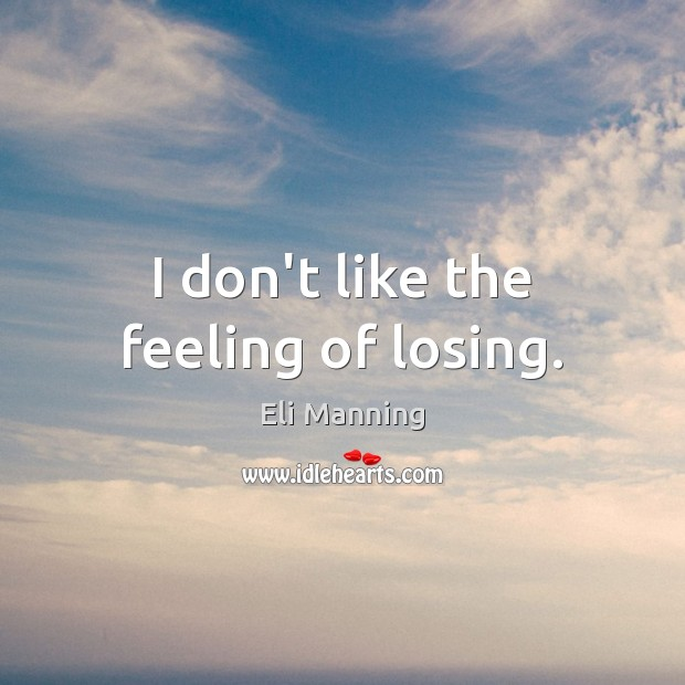 I don't like the feeling of losing. Eli Manning Picture Quote