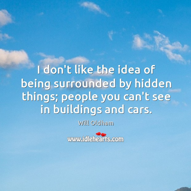 I don't like the idea of being surrounded by hidden things; people Image