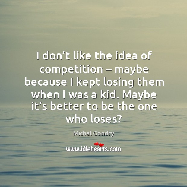 I don't like the idea of competition – maybe because I kept losing them when I was a kid. Image