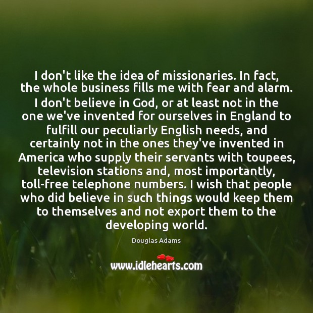 I don't like the idea of missionaries. In fact, the whole business Douglas Adams Picture Quote