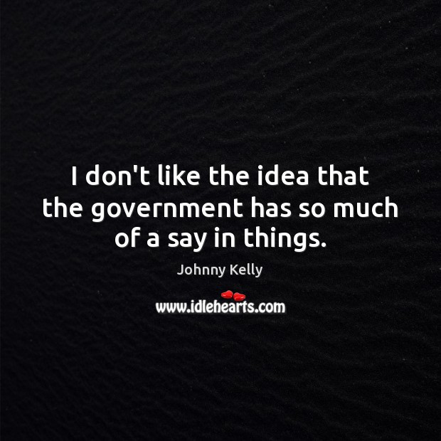 I don't like the idea that the government has so much of a say in things. Johnny Kelly Picture Quote