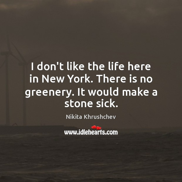 I don't like the life here in New York. There is no greenery. It would make a stone sick. Nikita Khrushchev Picture Quote
