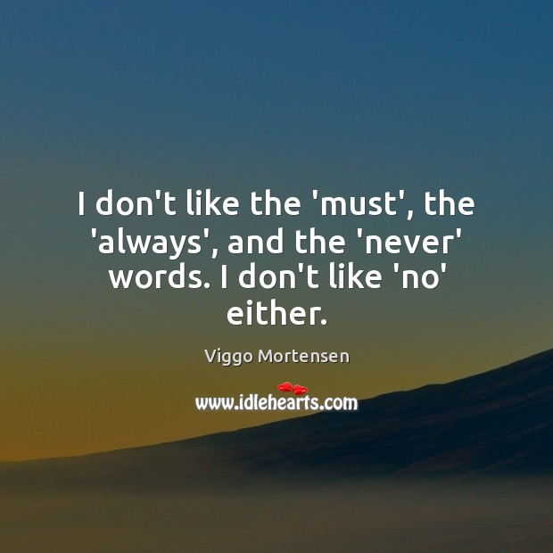I don't like the 'must', the 'always', and the 'never' words. I don't like 'no' either. Viggo Mortensen Picture Quote