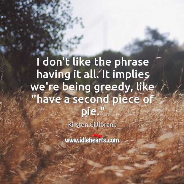 I don't like the phrase having it all. It implies we're being Kirsten Gillibrand Picture Quote