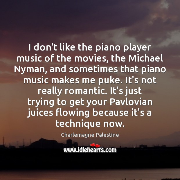 I don't like the piano player music of the movies, the Michael Image