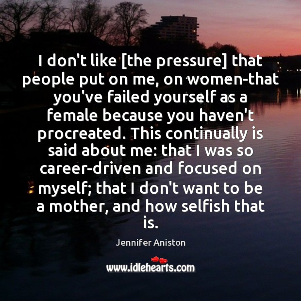 I don't like [the pressure] that people put on me, on women-that Image