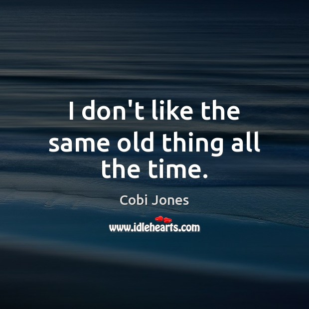 I don't like the same old thing all the time. Cobi Jones Picture Quote
