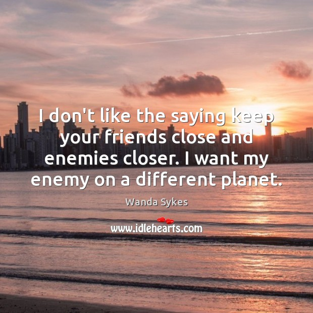 I don't like the saying keep your friends close and enemies closer. Wanda Sykes Picture Quote