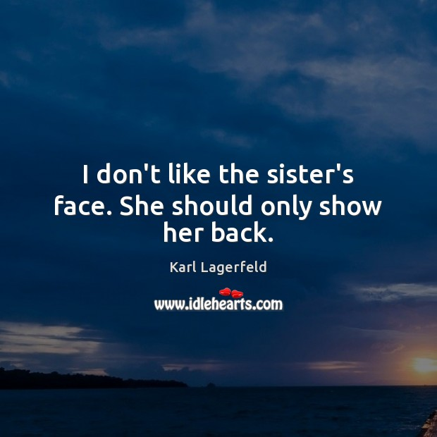 I don't like the sister's face. She should only show her back. Karl Lagerfeld Picture Quote