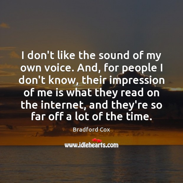 Image, I don't like the sound of my own voice. And, for people