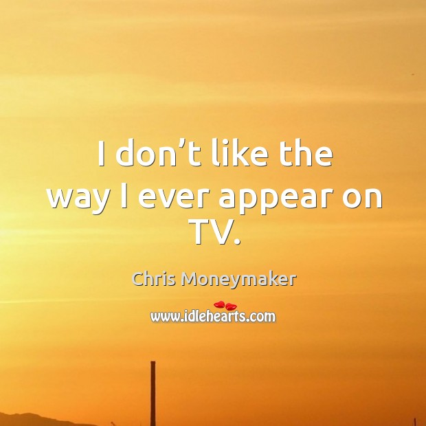 I don't like the way I ever appear on tv. Chris Moneymaker Picture Quote