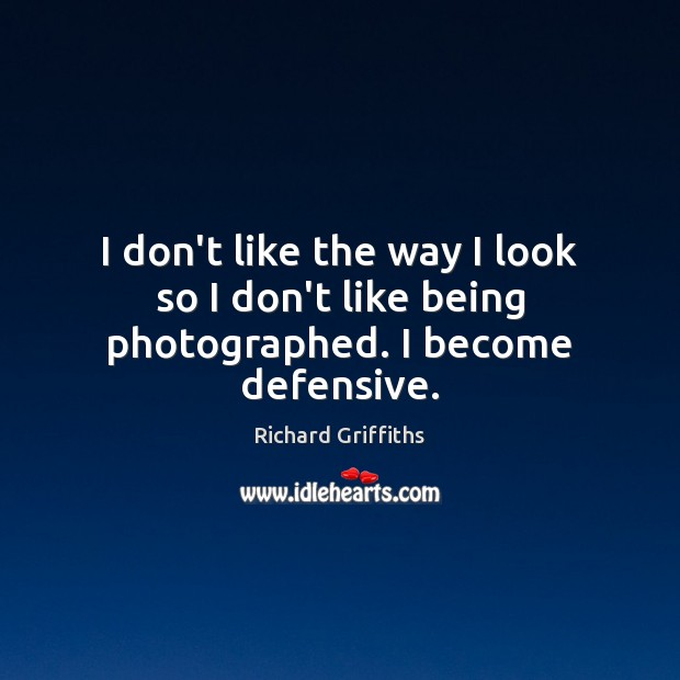 I don't like the way I look so I don't like being photographed. I become defensive. Image