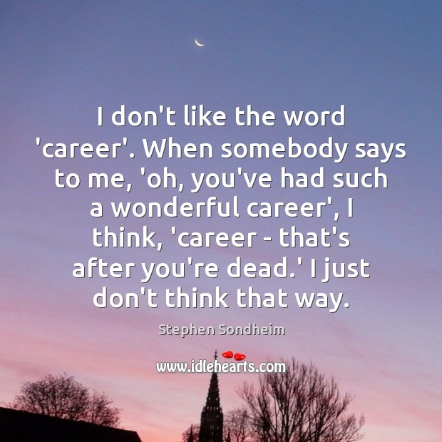 I don't like the word 'career'. When somebody says to me, 'oh, Image