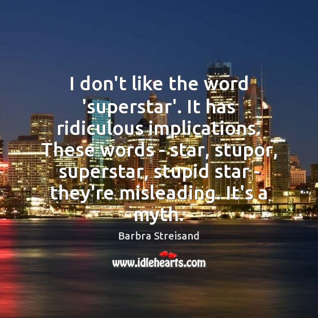Image, I don't like the word 'superstar'. It has ridiculous implications. These words