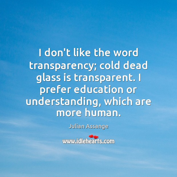 I don't like the word transparency; cold dead glass is transparent. I Julian Assange Picture Quote