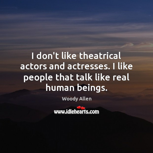 I don't like theatrical actors and actresses. I like people that talk Image