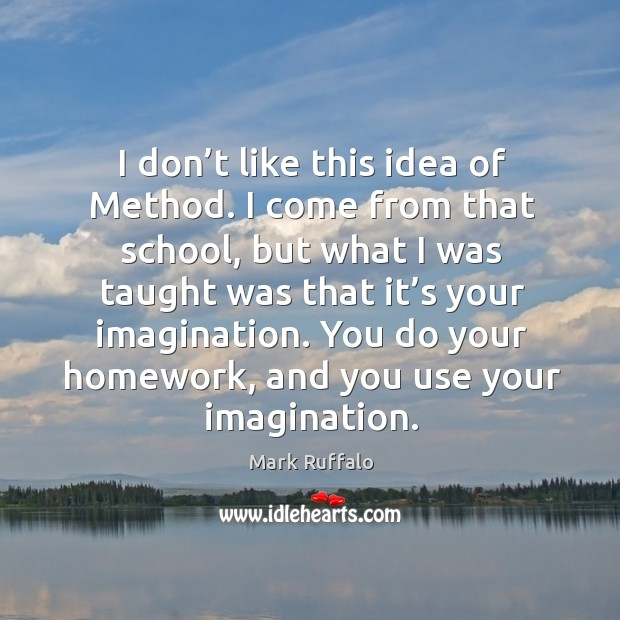 Image, I don't like this idea of method. I come from that school, but what I was taught was that it's your imagination.