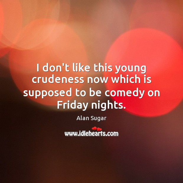 I don't like this young crudeness now which is supposed to be comedy on Friday nights. Alan Sugar Picture Quote