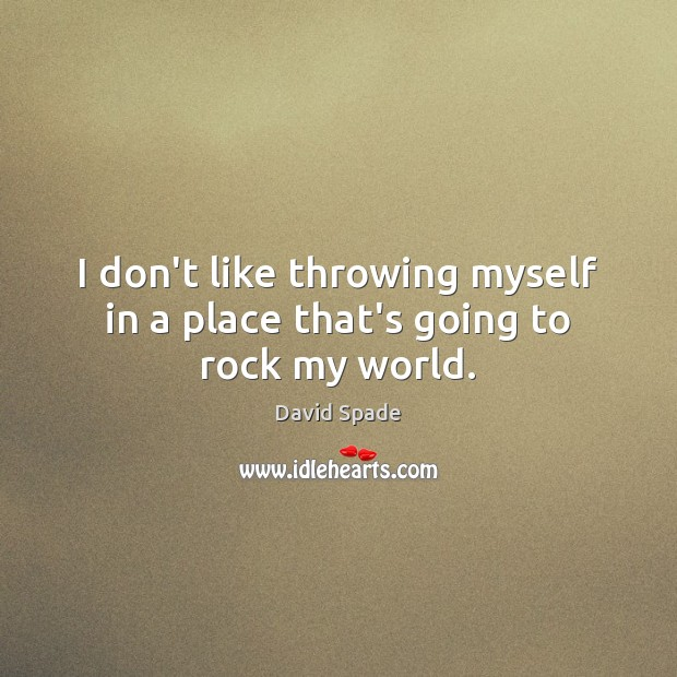 I don't like throwing myself in a place that's going to rock my world. David Spade Picture Quote