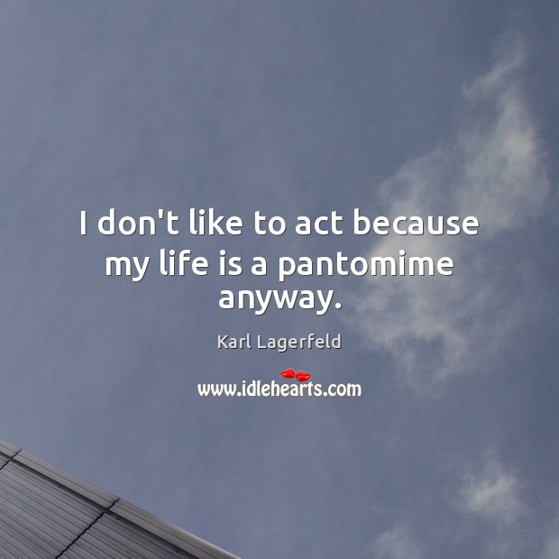 I don't like to act because my life is a pantomime anyway. Image
