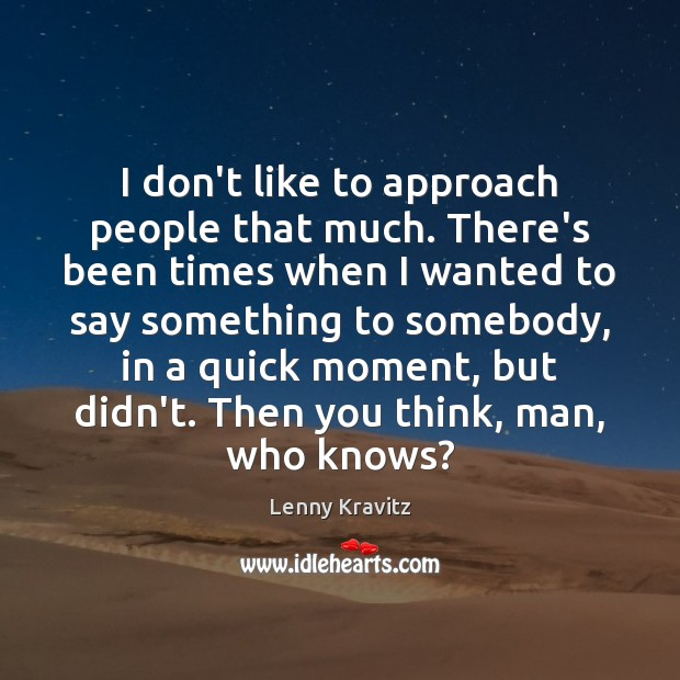 I don't like to approach people that much. There's been times when Lenny Kravitz Picture Quote