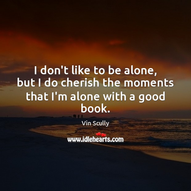 I don't like to be alone, but I do cherish the moments that I'm alone with a good book. Vin Scully Picture Quote