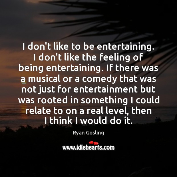 I don't like to be entertaining. I don't like the feeling of Ryan Gosling Picture Quote