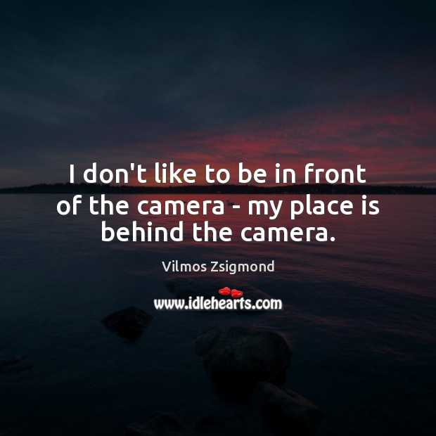 I don't like to be in front of the camera – my place is behind the camera. Vilmos Zsigmond Picture Quote