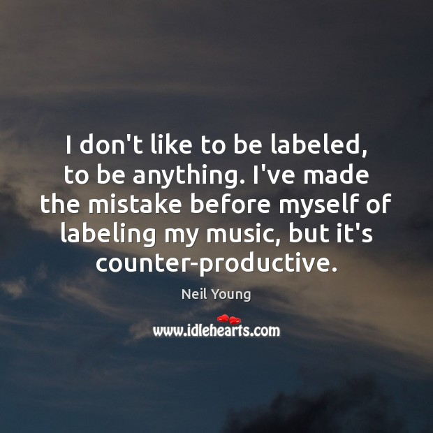 I don't like to be labeled, to be anything. I've made the Neil Young Picture Quote