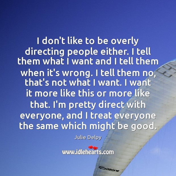I don't like to be overly directing people either. I tell them Julie Delpy Picture Quote