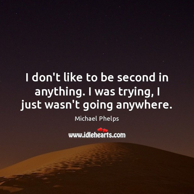 I don't like to be second in anything. I was trying, I just wasn't going anywhere. Michael Phelps Picture Quote