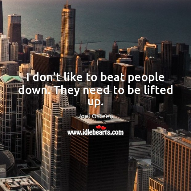 Image, I don't like to beat people down. They need to be lifted up.