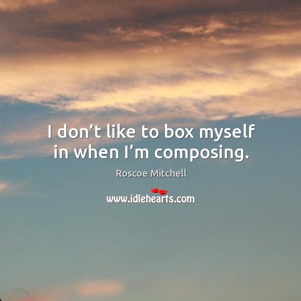 I don't like to box myself in when I'm composing. Image