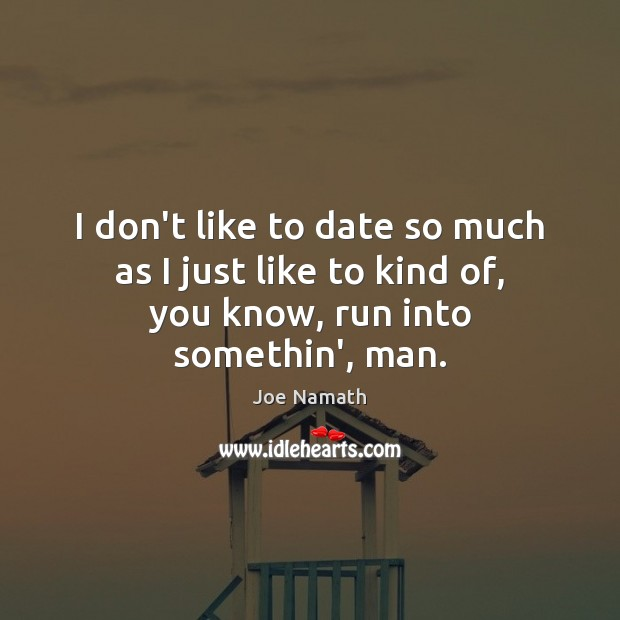 I don't like to date so much as I just like to kind of, you know, run into somethin', man. Joe Namath Picture Quote