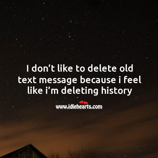 I don't like to delete old text message because I feel like I'm deleting history Image