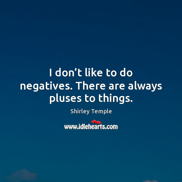 I don't like to do negatives. There are always pluses to things. Shirley Temple Picture Quote