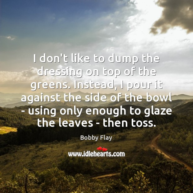I don't like to dump the dressing on top of the greens. Bobby Flay Picture Quote