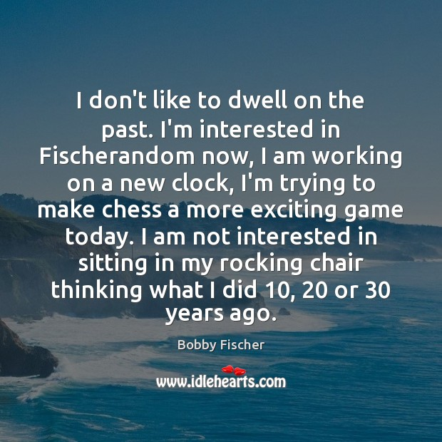 Image, I don't like to dwell on the past. I'm interested in Fischerandom