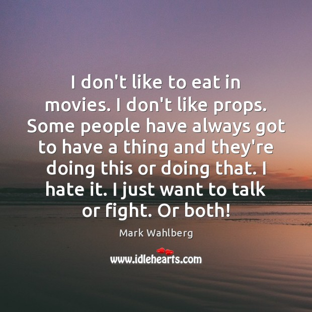 I don't like to eat in movies. I don't like props. Some Image