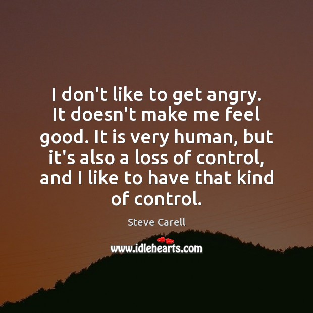 I don't like to get angry. It doesn't make me feel good. Steve Carell Picture Quote