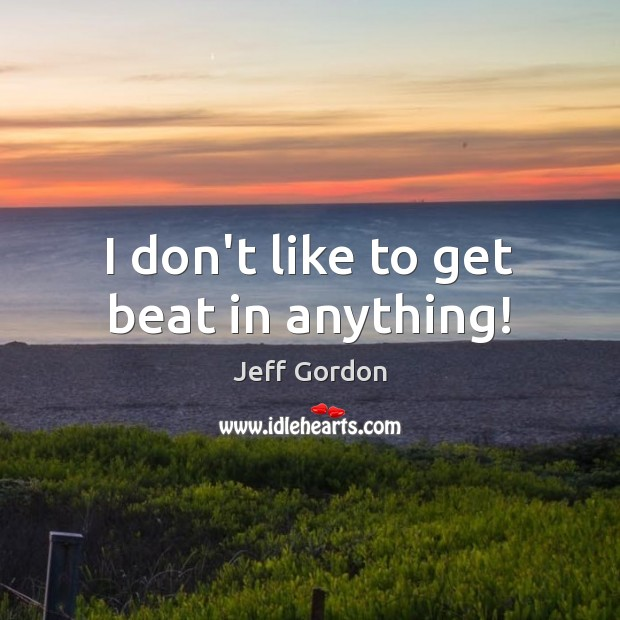 I don't like to get beat in anything! Jeff Gordon Picture Quote