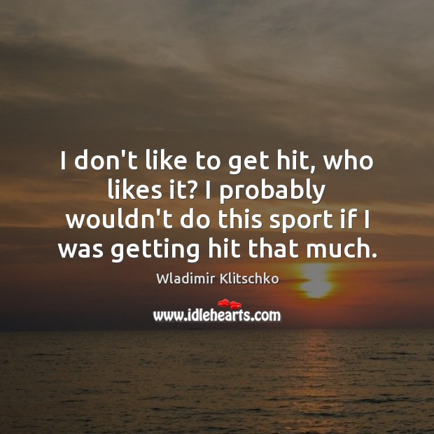 I don't like to get hit, who likes it? I probably wouldn't Image